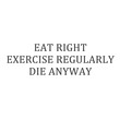 "wall quotes wall decals - ""Eat Right, Exercise Regularly, Die Anyway."""