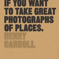 Read This If You Want to Take Great Photographs of Places by Henry Carroll | Waterstones