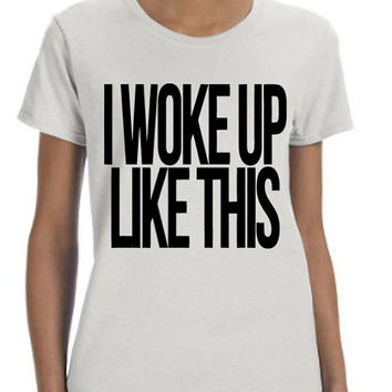 I Woke Up Like This (Black Font) Shirt