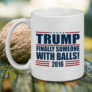 Trump Finally Someone with Balls! Mug, Tea Mug, Coffee Mug