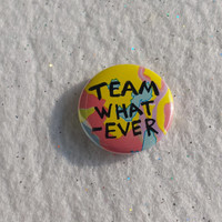 TEAM WHATEVER 1 inch pinback button - Unique Colorful Hipster Trendy OOAK Tumblr Teen Angsty Mean Girl pin badge