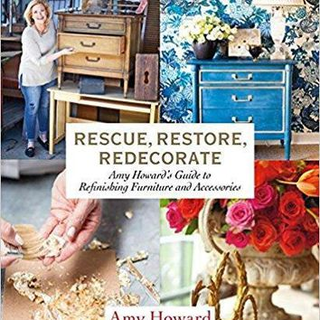 Rescue,Restore, Redecorate: Amy Howard's Guide to Refinishing Furniture and Accessories