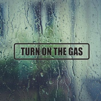 Turn on the Gas Vinyl Decal (Permanent Sticker)
