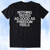 Nothing Tastes As Good As Freedom Feels Shirt Funny USA Free America Patriotic Merica Tumblr T-shirt