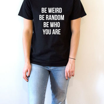 Be weird be random be who you are T-shirt Unisex women fashion sassy cute funny slogan ladies saying tops womens gifts humor quote