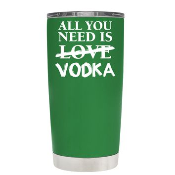 All You Need is Vodka on Kelly Green 20 oz Tumbler Cup
