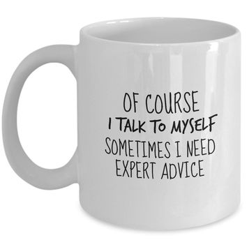 Of Course I Talk to Myself Sometimes I Need Expert Advice Funny Mug - Perfect Gift for Your Dad, Mom, Boyfriend, Girlfriend, or Friend - Proudly Made in the USA!