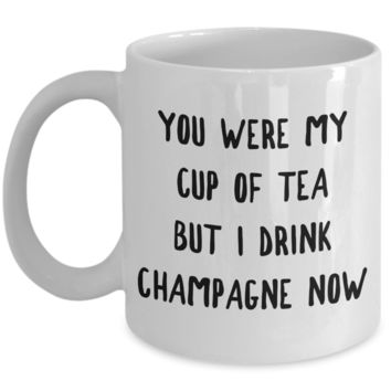 You Were My Cup of Tea But I Drink Champagne Now Mug Snarky Coffee Cup