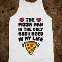 The Pizza Man Is The Only Man I Need In My Life