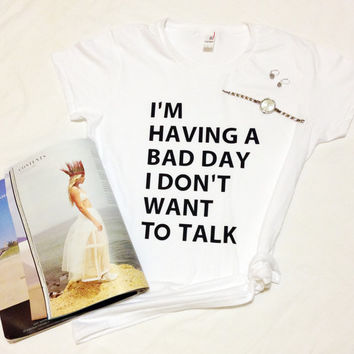 I' m Having a Bad Day I Don't Want To Talk T-shirt Tumblr shirt