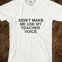 DON'T MAKE ME USE MY TEACHER VOICE - rockgoddesstees