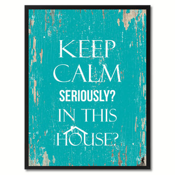 Keep calm seriously in this house Funny Quote Saying Gift Ideas Home Decor Wall Art