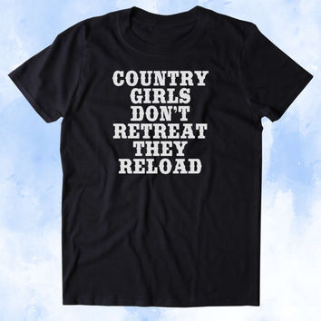 Country Girls Don't Retreat They Reload Shirt Southern Belle Hunter Guns Cowgirl Tumblr T-shirt