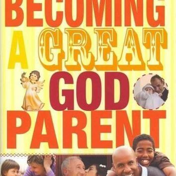 Becoming a Great Godparent: Everything a Catholic Needs to Know