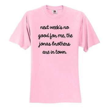 Next Week's No Good for Me, The Jonas Brothers are in Town. T-Shirt