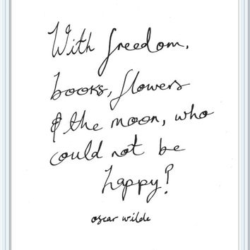Oscar Wilde Quote Print// With freedom, books, flowers and the moon, who could not be happy?