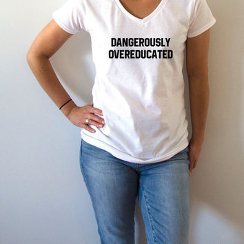 Dangerously Overeducated V-Neck T-shirt ultra soft for womens T-shirt Sassy and Funny Girl T-shirt funny slogan Christmas gift
