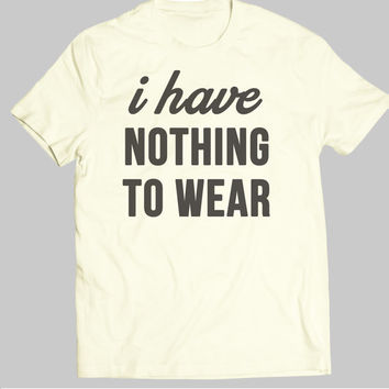 I Have Nothing to Wear TShirt Tee T-Shirt Mens Womens Unisex Gift Funny quote tops tee cool nerd dad gift fashion humour IGO-156-Perfcase