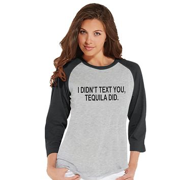 Tequila Shirt - I Didn't Text You, Tequila Did - Funny Drinking Shirt - Womens Grey Raglan T-shirt - Humorous Gift for Her - Drinking Gift