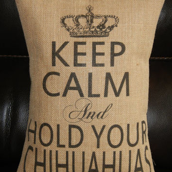 Keep Calm and Hold Your Chihuahuas Burlap  Pillow  shabby chic decor dog  accent