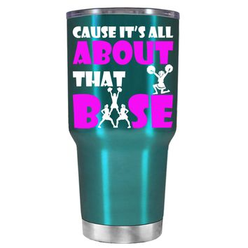 Cause its All About the Base on Teal 30 oz Tumbler Cup