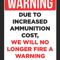 """""""WARNING - Due To Increased Ammunition Cost, We Will No Longer Fire A Warning Shot"""" Trespassing Sign"""