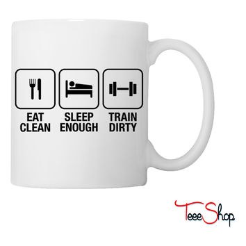 Eat Clean, Sleep Enough, Train Dirty Coffee & Tea Mug