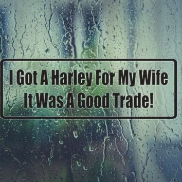 I Got A Harley For My Wife It Was A Good Trade Vinyl Decal (Permanent Sticker)