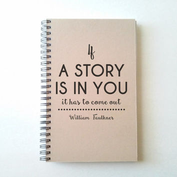If a story is in you it has to come out, William Faulkner quote, 5X8 Journal, spiral notebook, diary, brown kraft, white, gift for writers