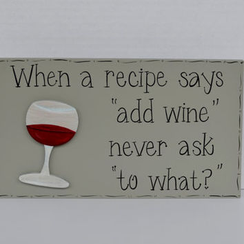 "Hand Painted Wooden Gray Funny Wine Sign, ""When a recipe says ""add wine' never ask ""to what?"""