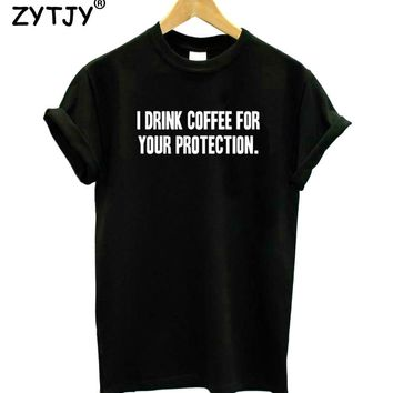 I DRINK COFFEE FOR YOUR PROTECTION Print Women Tshirt Cotton Funny t Shirt For Lady Girl Top Tee Hipster Tumblr Drop Ship HH-480