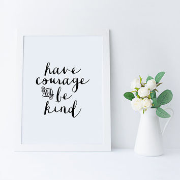 PRINTABLE Art, Have Courage And Be kind,Printable Quote,Typography Print,Black And White,Digital Print,Quote Wall Art,Inspirational,Quotes