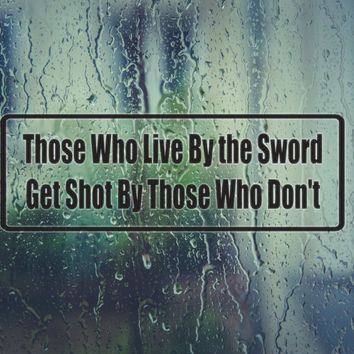 Those Who Live By The Sword Get Shot By Those Who Don'T Die Cut Vinyl Decal (Permanent Sticker)