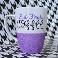Personalized Coffee Cup - Glitter Dipped Coffee Mug -Personalized Coffee Mug - But First....Coffee Mug