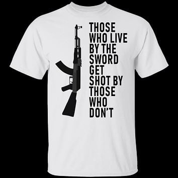 Those Who Live By The Sword Get Shot By Those Who Don't T-Shirt