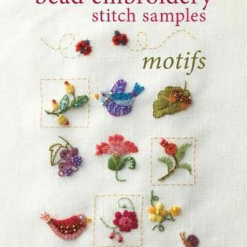 Bead Embroidery Stitch Samples: Motifs, Embroidery, Crewel, Cross Stitch, Mini Motifs and More!