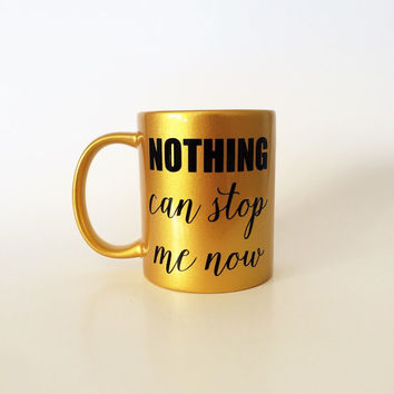 Nothing Can Stop Me Now, Motivational Mug, Inspirational Mug, Inspirational Gift, Inspirational Mug, Gold Coffee Cup, Coffee Mug, Coffee