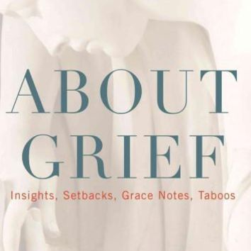 About Grief: Insights, Setbacks, Grace Notes, Taboos