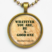 Motivational Quote Necklace- Abraham Lincoln- Whatever you are, be a good one. - Quotes jewelry series