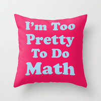 I'm Too Pretty To Do Math Throw Pillow by LookHUMAN