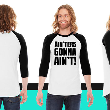 Ain'ters Gonna Ain't American Apparel Unisex 3/4 Sleeve T-Shirt