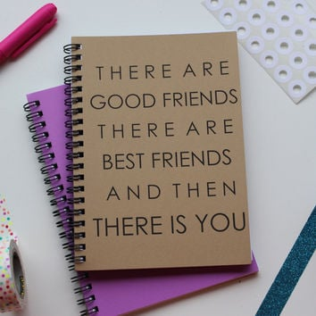 There are good friends, there are best friends, and then there is you - 5 x 7 journal