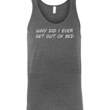 Why Did I Ever Get Out Of Bed - Unisex Graphic Tank Top