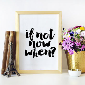 If not Now When,Inspirational Poster,Wall Art,Black And White Dorm Room,Printable Art,Home Decor,Typography Print,Wall art