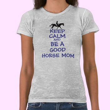 Keep Calm & Be A Good Horse Mom Tee Shirts from Zazzle.com