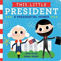 This Little President: A Presidential Primer Board book – January 12, 2016