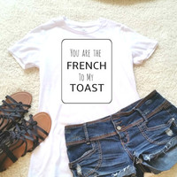 You are the french to my toast quote t-shirt in size s, med, large, and Xl for juniors girls and women