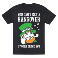 YOU CAN'T GET A HANGOVER IF YOU'RE DRUNK 24/7 T-SHIRT