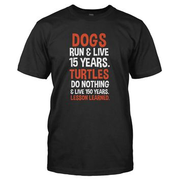 Dogs Run & Live 15 Years. Turtles Do Nothing & Live 150 Years. Lesson Learned. - T Shirt