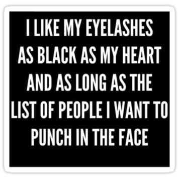 """I LIKE MY EYELASHES AS BLACK AS MY HEART AND AS LONG AS THE LIST OF PEOPLE I WANT TO PUNCH IN THE FACE"" by sebbytogray"